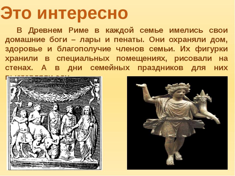 Это интересно В Древнем Риме в каждой семье имелись свои домашние боги – лар...