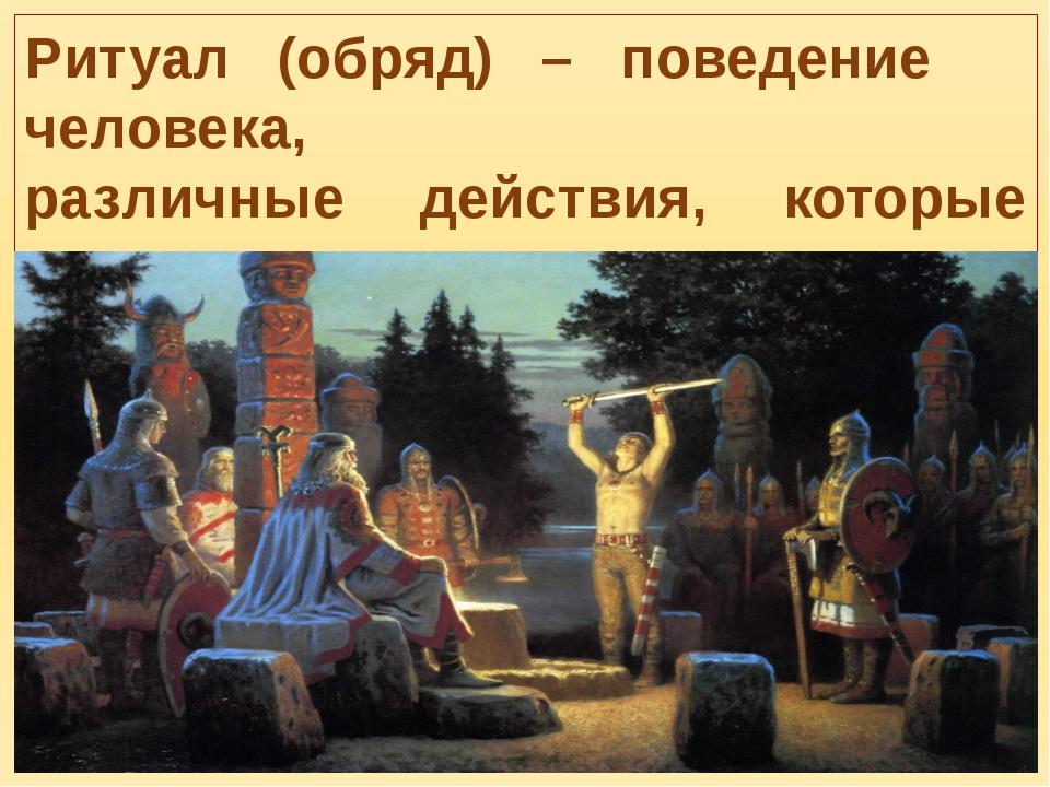 Ритуал (обряд) – поведение человека, различные действия, которые связывают с...