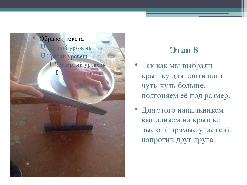 Этап 8 Так как мы выбрали крышку для коптильни чуть-чуть больше, подгоняем е...