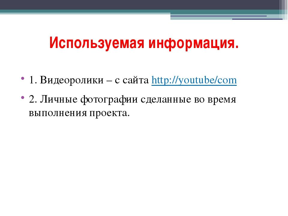 Используемая информация. 1. Видеоролики – с сайта http://youtube/com 2. Личны...