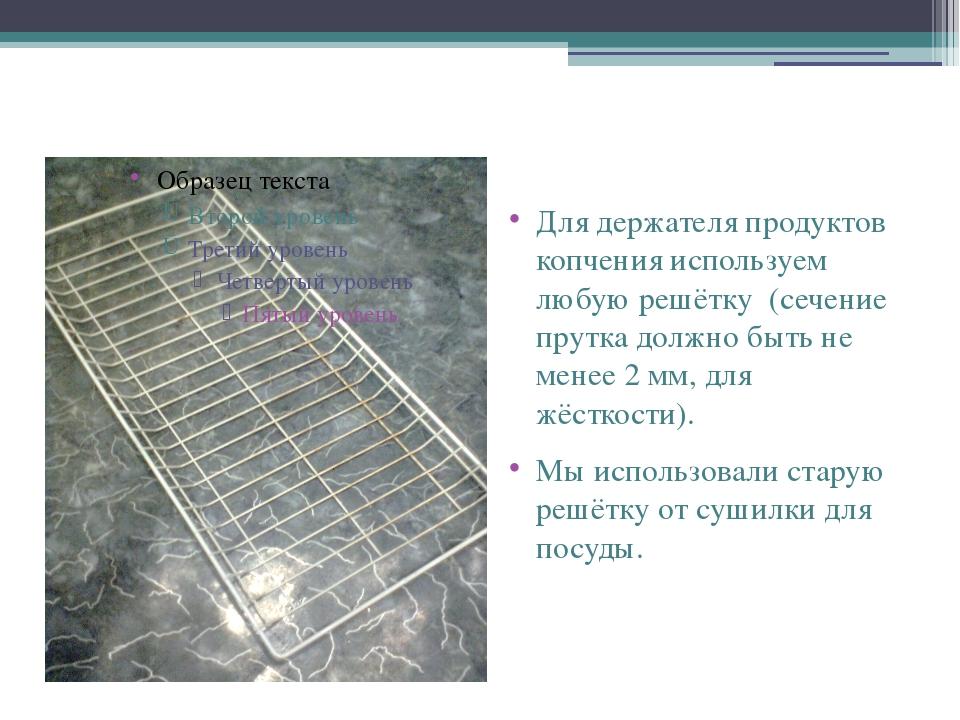 Для держателя продуктов копчения используем любую решётку (сечение прутка до...
