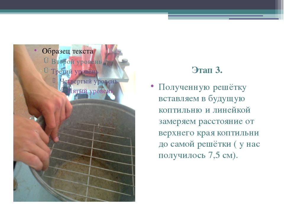 Этап 3. Полученную решётку вставляем в будущую коптильню и линейкой замеряем...