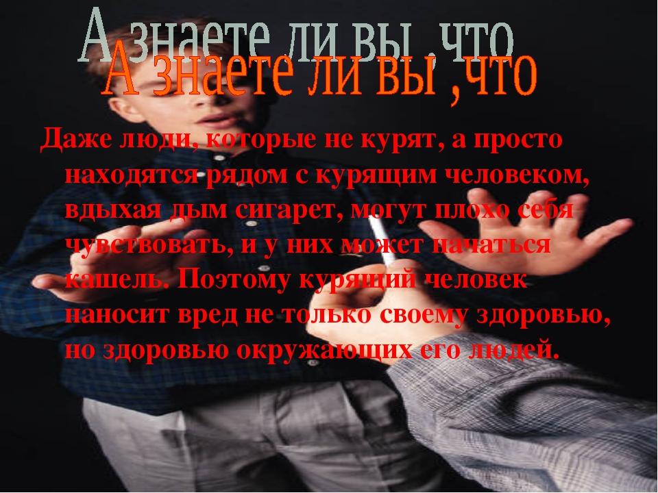 Даже люди, которые не курят, а просто находятся рядом с курящим человеком, в...