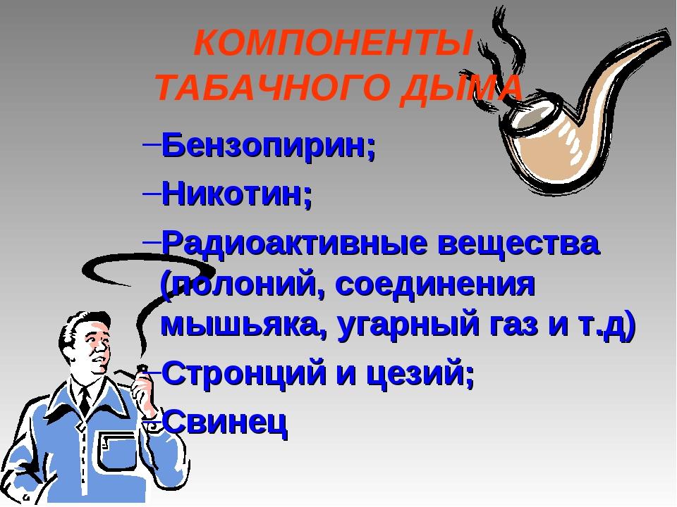 КОМПОНЕНТЫ ТАБАЧНОГО ДЫМА Бензопирин; Никотин; Радиоактивные вещества (полони...