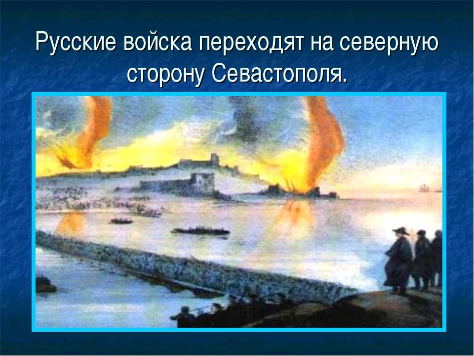 Русские войска переходят на северную сторону Севастополя.