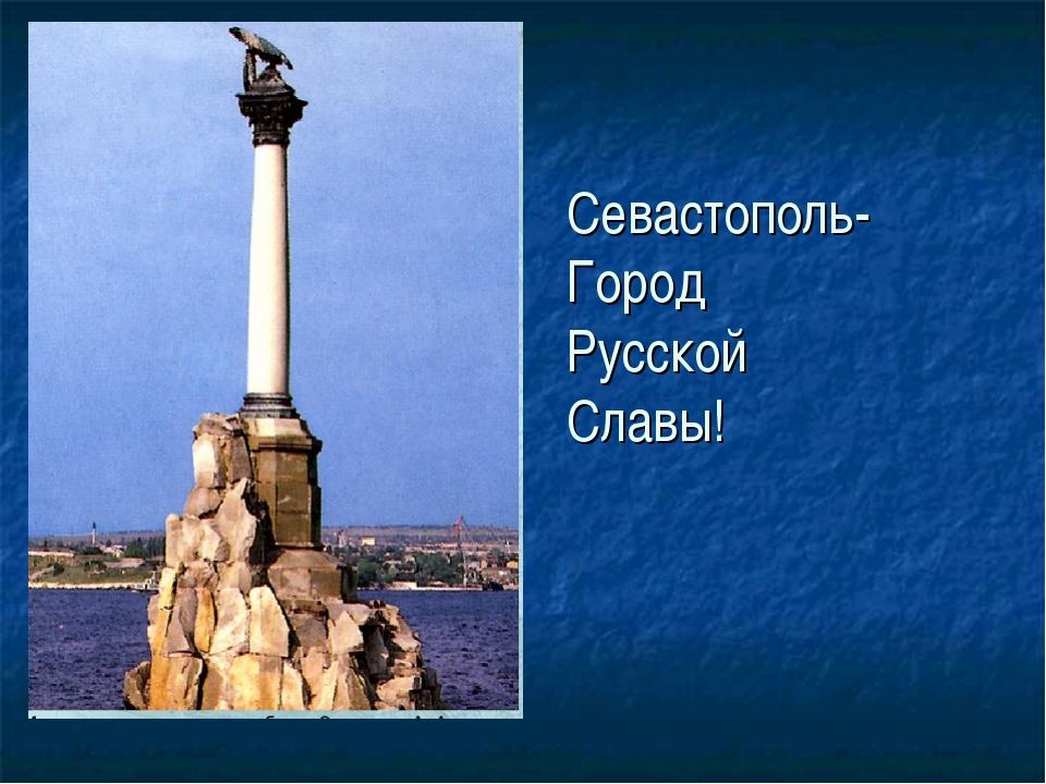 Севастополь- Город Русской Славы!