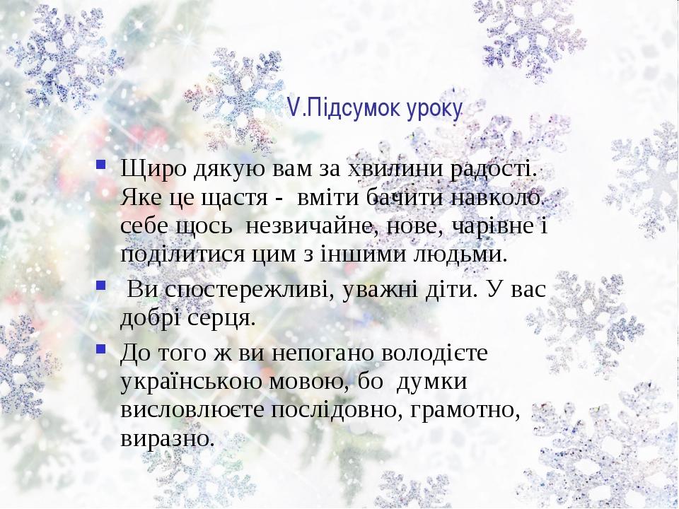 V.Підсумок уроку Щиро дякую вам за хвилини радості. Яке це щастя - вміти бачи...