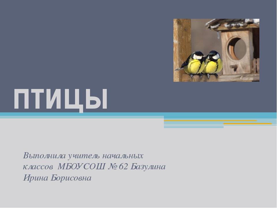 птицы Выполнила учитель начальных классов МБОУСОШ № 62 Базулина Ирина Борисовна