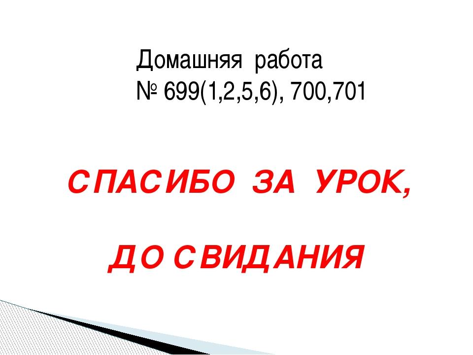 Домашняя работа № 699(1,2,5,6), 700,701 СПАСИБО ЗА УРОК, ДО СВИДАНИЯ