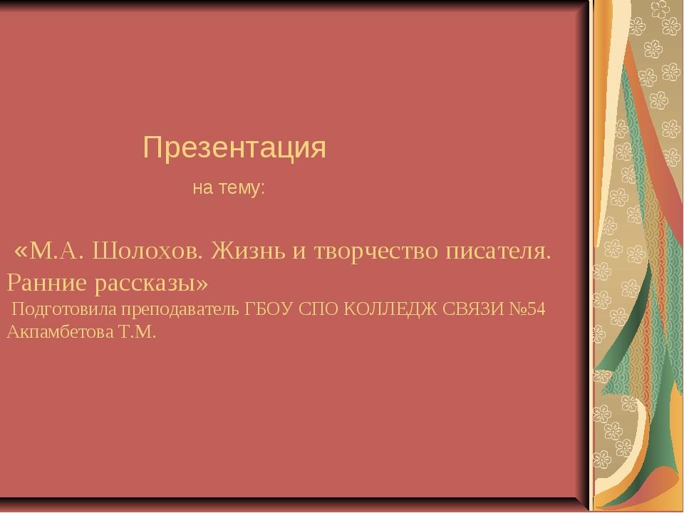 Презентация на тему: «М.А. Шолохов. Жизнь и творчество писателя. Ранние расс...