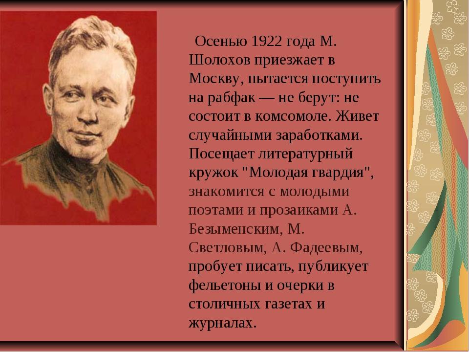 Осенью 1922 года М. Шолохов приезжает в Москву, пытается поступить на рабфак...