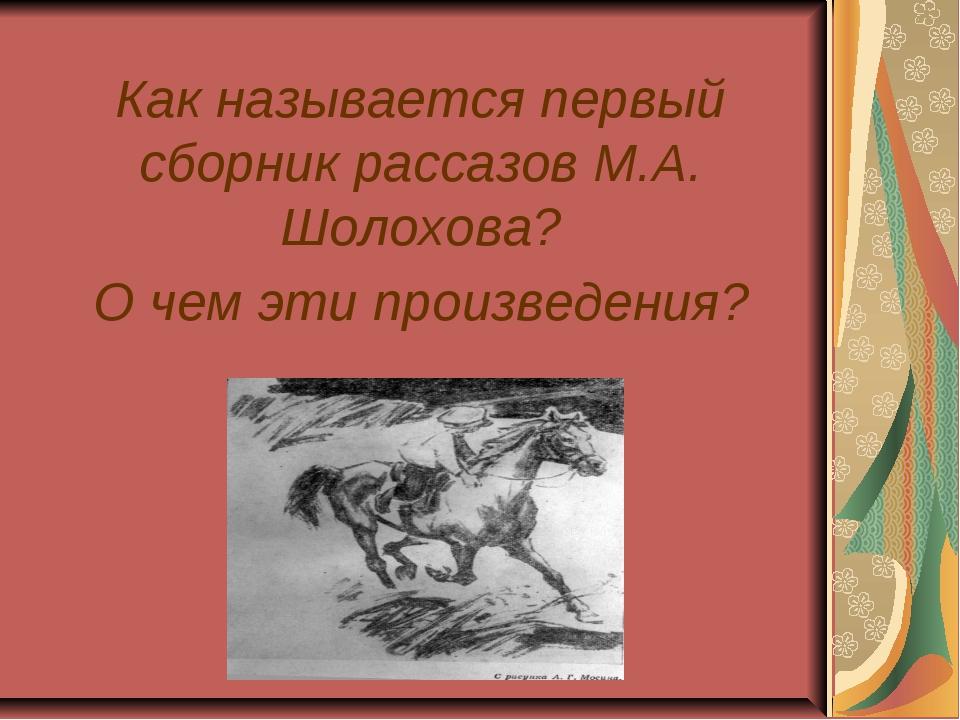 Как называется первый сборник рассазов М.А. Шолохова? О чем эти произведе...