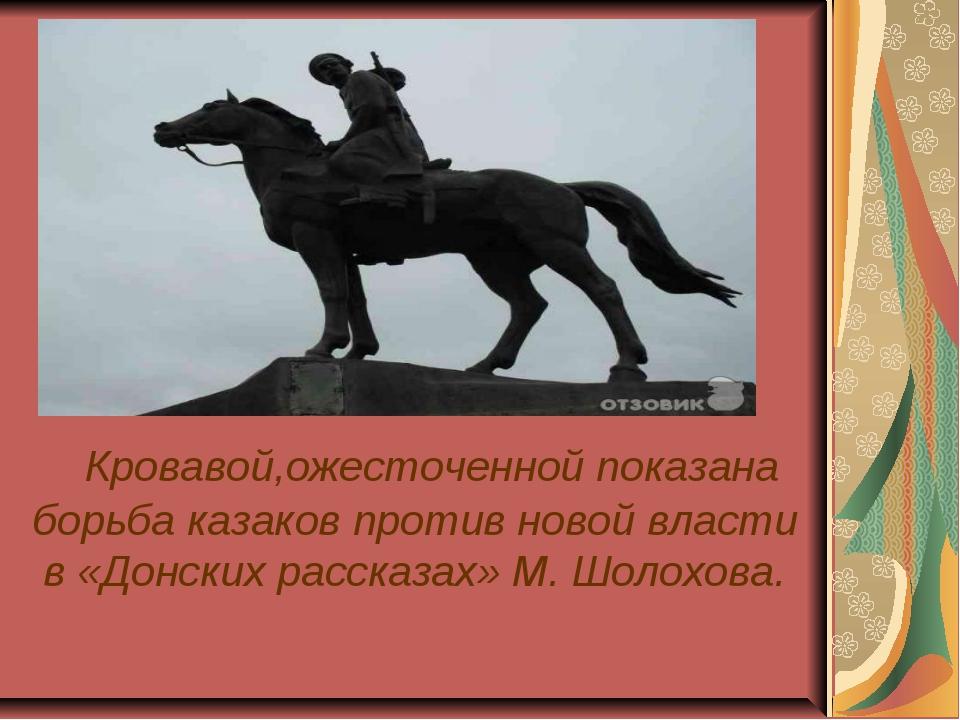 Кровавой,ожесточенной показана борьба казаков против новой власти в «Донск...