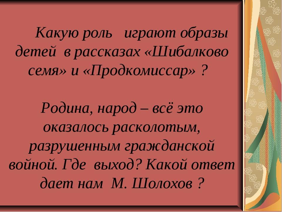 Какую роль играют образы детей в рассказах «Шибалково семя» и «Продкомиссар»...