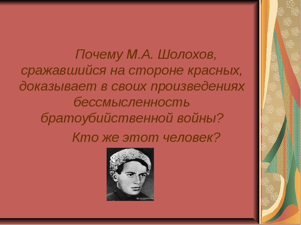 Почему М.А. Шолохов, сражавшийся на стороне красных, доказывает в своих пр...