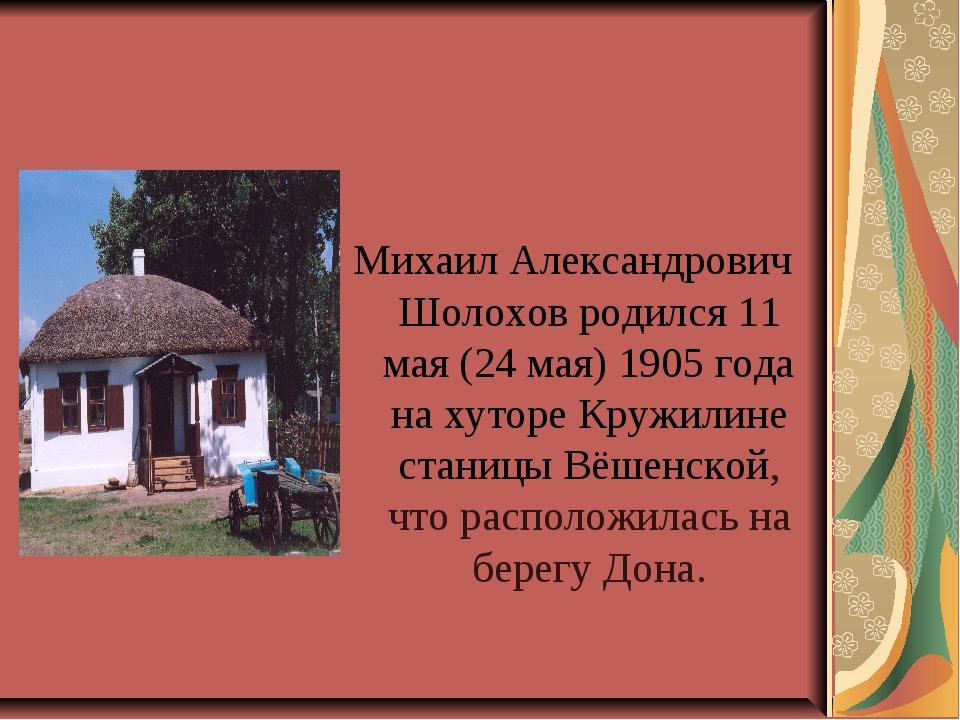 Михаил Александрович Шолохов родился 11 мая (24 мая) 1905 года на хуторе Круж...