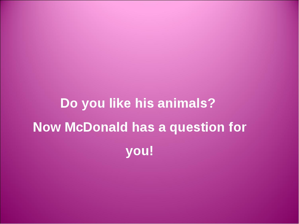 Do you like his animals? Now McDonald has a question for you!