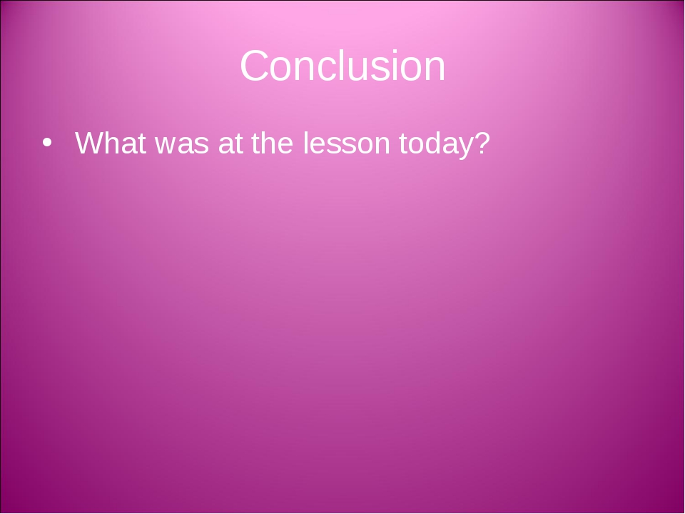 Conclusion What was at the lesson today?