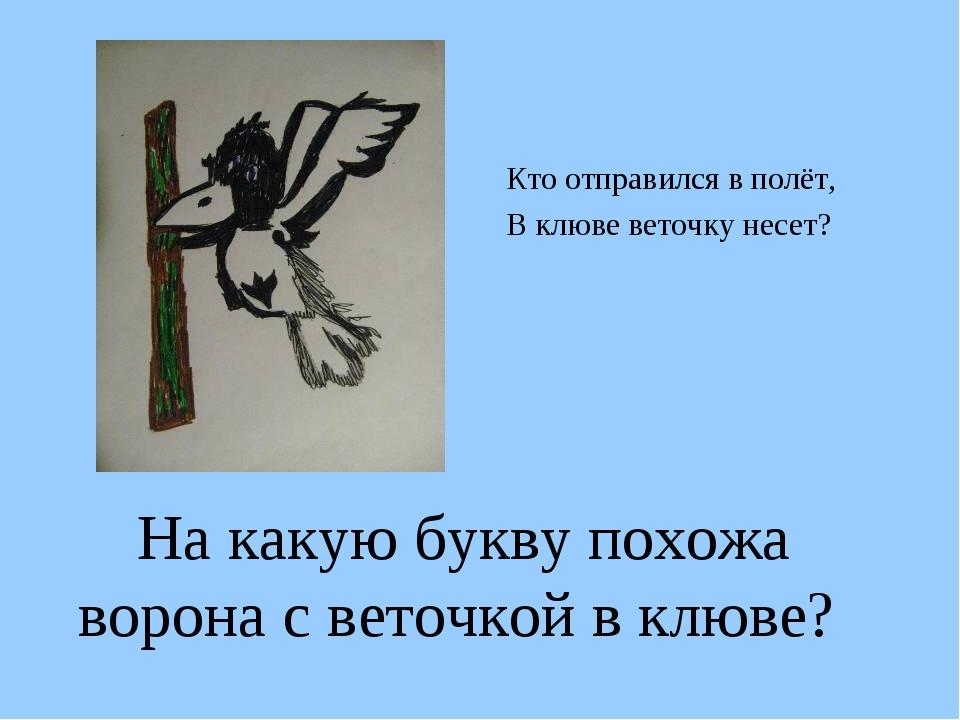 На какую букву похожа ворона с веточкой в клюве? Кто отправился в полёт, В кл...