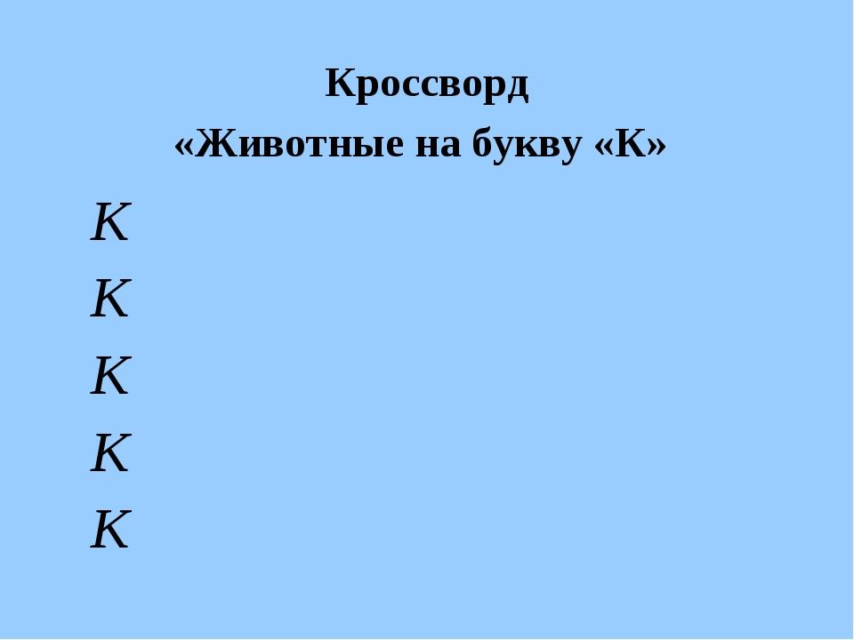 Кроссворд «Животные на букву «К» К К К К К