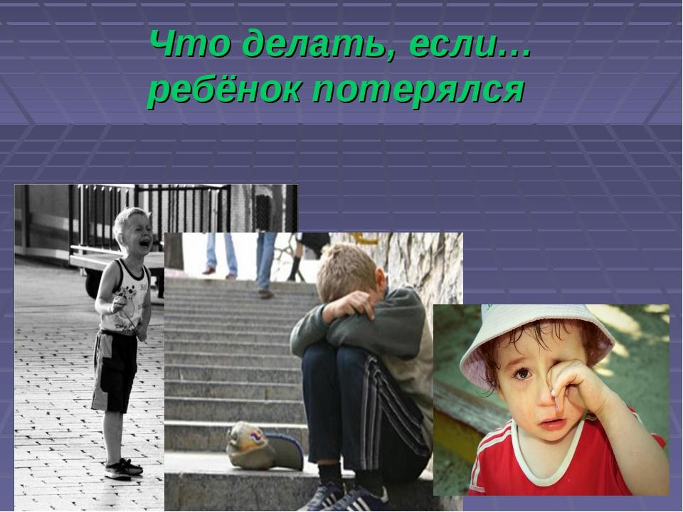 Что делать, если… ребёнок потерялся Ребенок потерялся на улицах города.