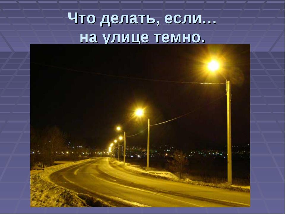 Что делать, если… на улице темно.