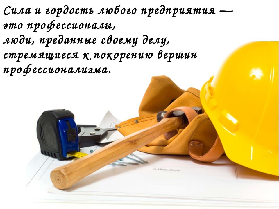 Сила и гордость любого предприятия — это профессионалы, люди, преданные своем...