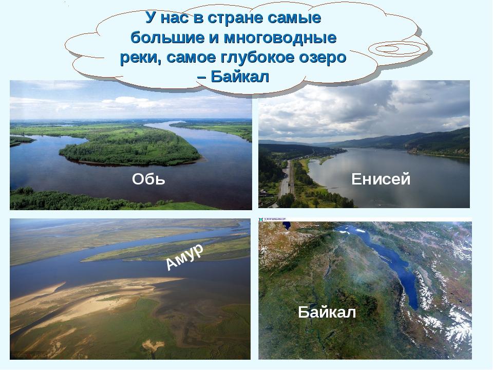Енисей Обь Амур Байкал У нас в стране самые большие и многоводные реки, самое...