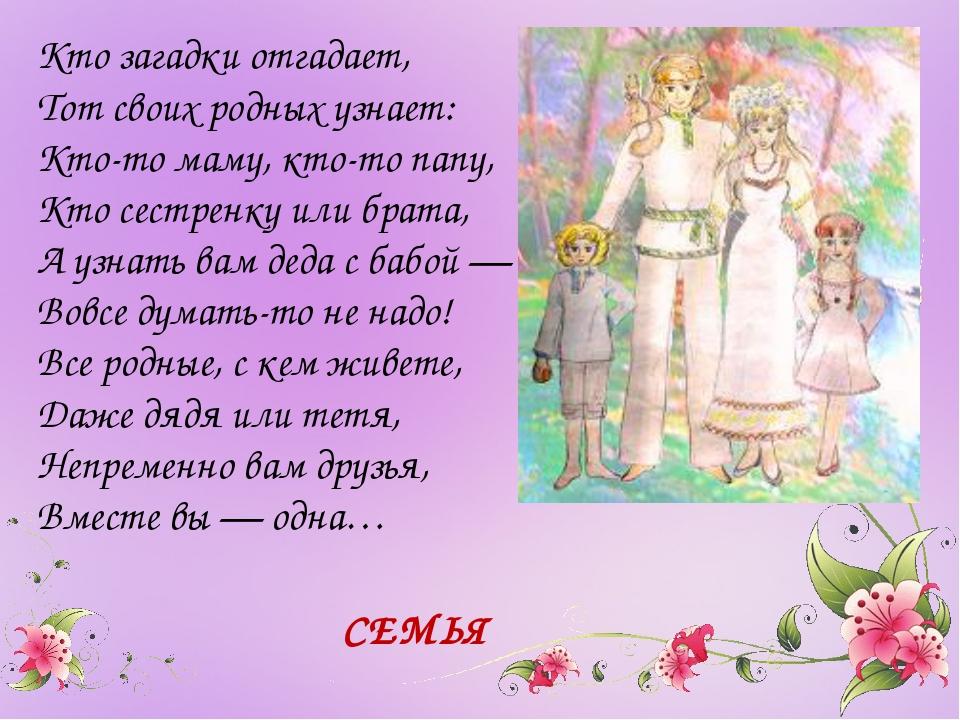 Кто загадки отгадает, Тот своих родных узнает: Кто-то маму, кто-то папу, Кто...
