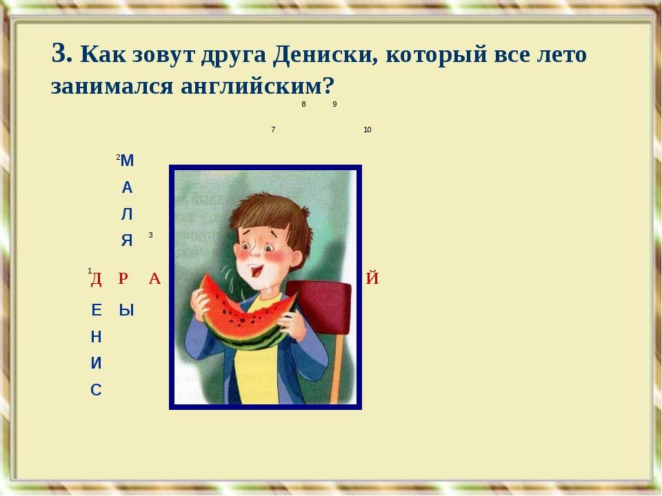 3. Как зовут друга Дениски, который все лето занимался английским? 1 2 4...