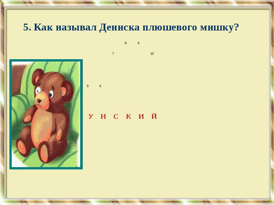 5. Как называл Дениска плюшевого мишку? 1 2 4  89 710 М А...