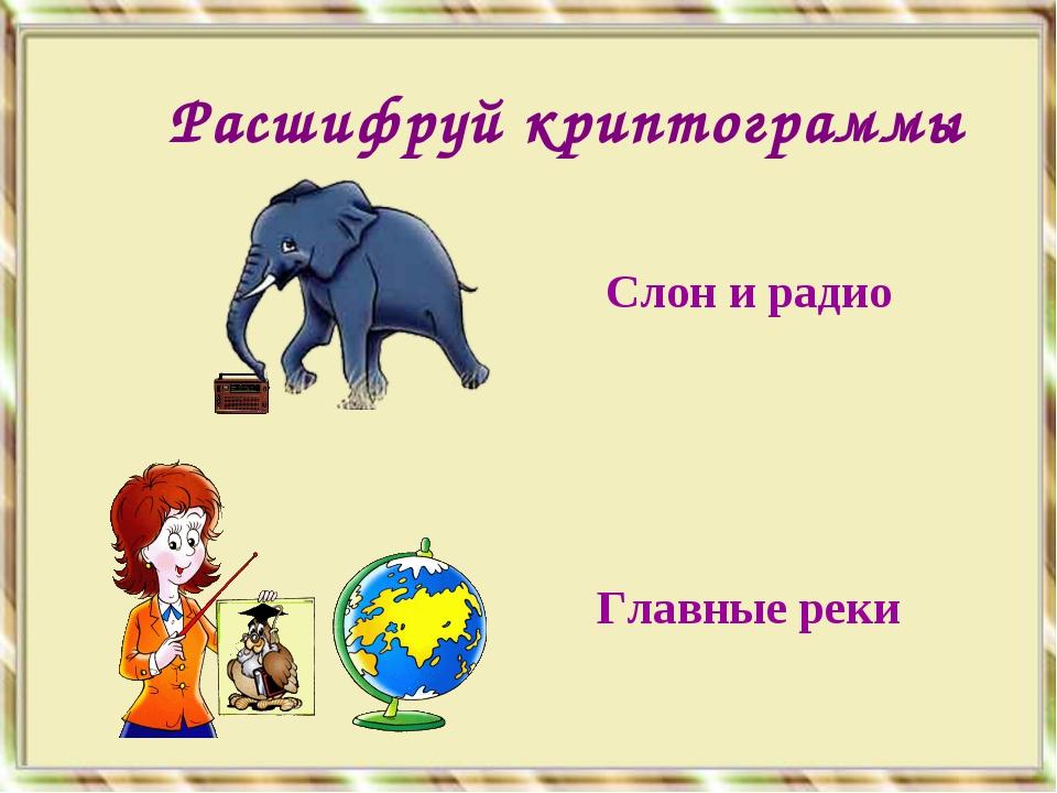 Слон и радио Главные реки Расшифруй криптограммы