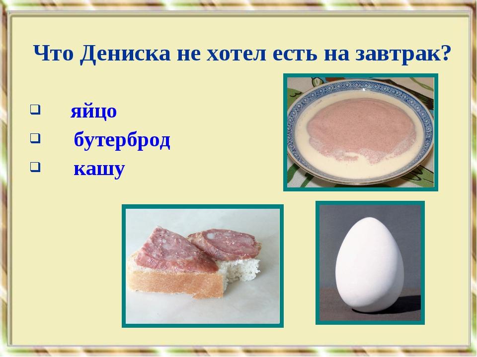 яйцо бутерброд кашу Что Дениска не хотел есть на завтрак?