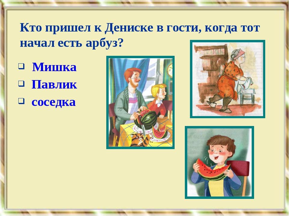 Мишка Павлик соседка Кто пришел к Дениске в гости, когда тот начал есть арбуз?