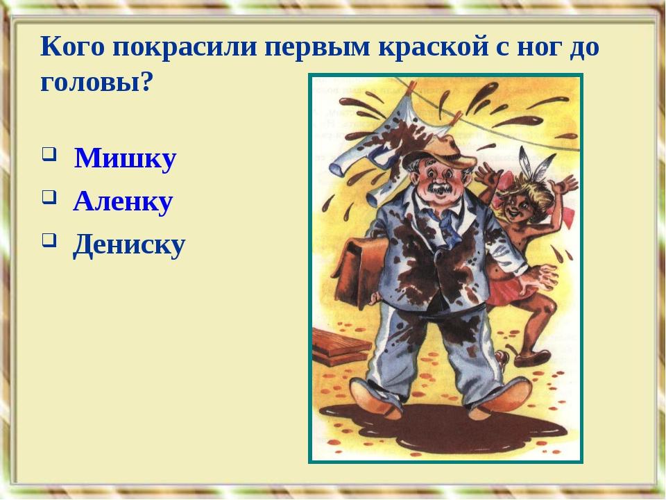 Мишку Аленку Дениску Кого покрасили первым краской с ног до головы?