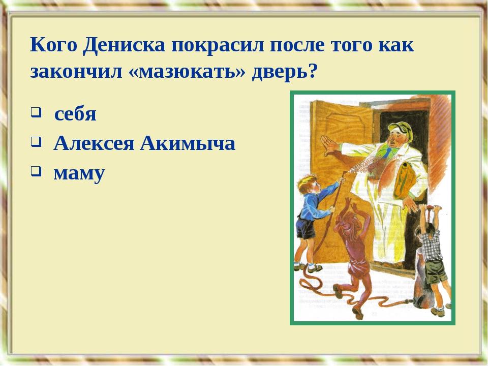 себя Алексея Акимыча маму Кого Дениска покрасил после того как закончил «маз...