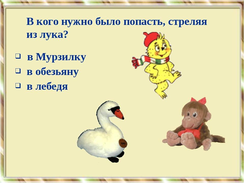 в Мурзилку в обезьяну в лебедя В кого нужно было попасть, стреляя из лука?