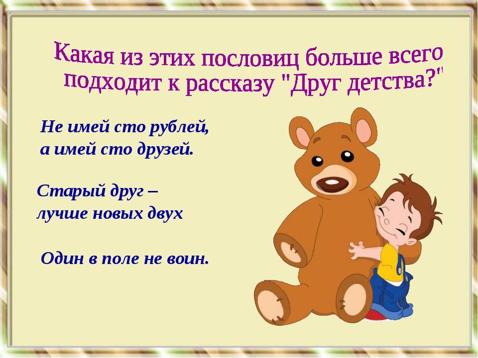 Не имей сто рублей, а имей сто друзей. Старый друг – лучше новых двух Один в...