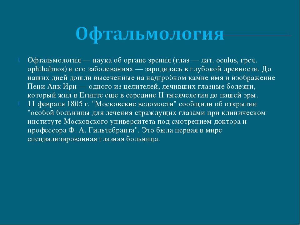 Офтальмология — наука об органе зрения (глаз — лат. oculus, грсч. орhthalmos)...