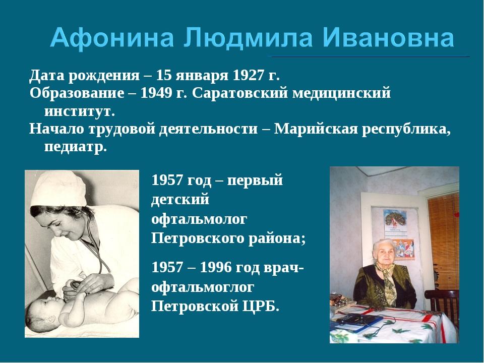 Дата рождения – 15 января 1927 г. Образование – 1949 г. Саратовский медицинск...