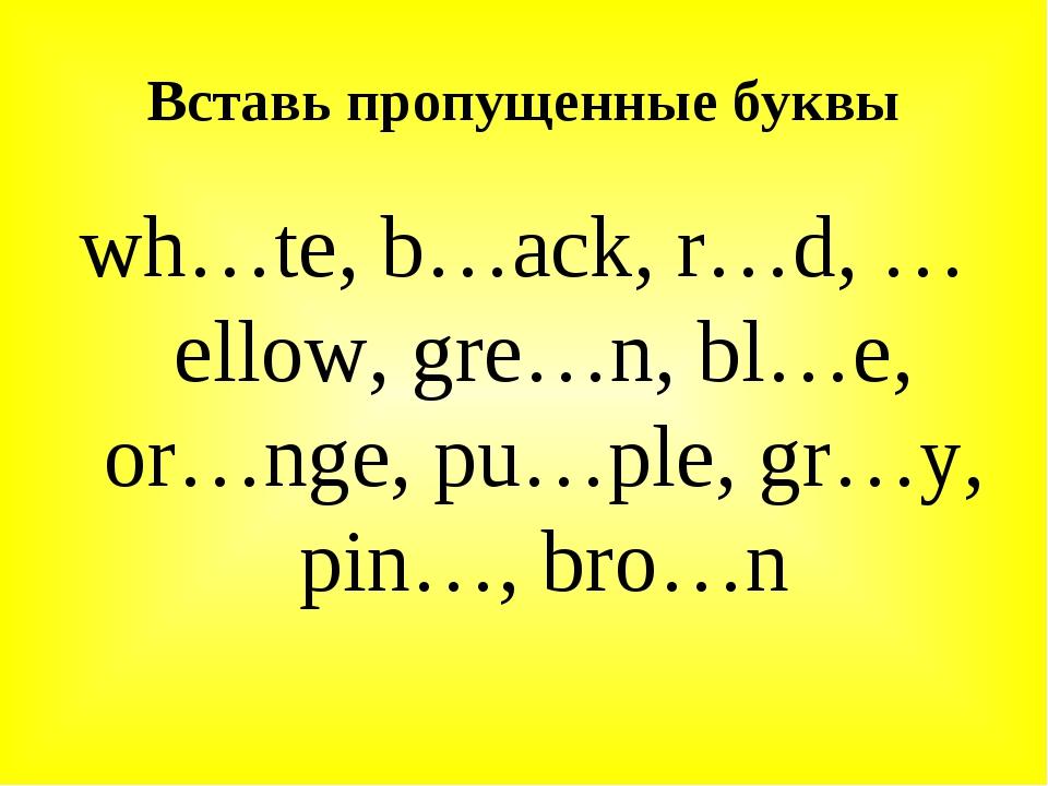 Вставь пропущенные буквы wh…te, b…ack, r…d, …ellow, gre…n, bl…e, or…nge, pu…p...