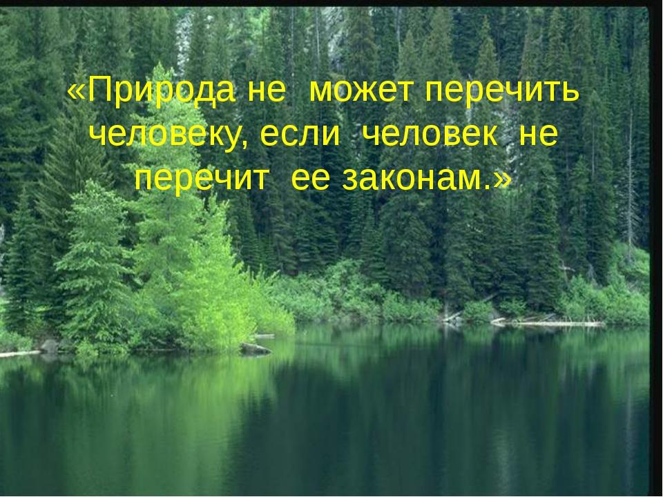 ГУМБОЛЬДТ «Природа не может перечить человеку, если человек не перечит ее зак...