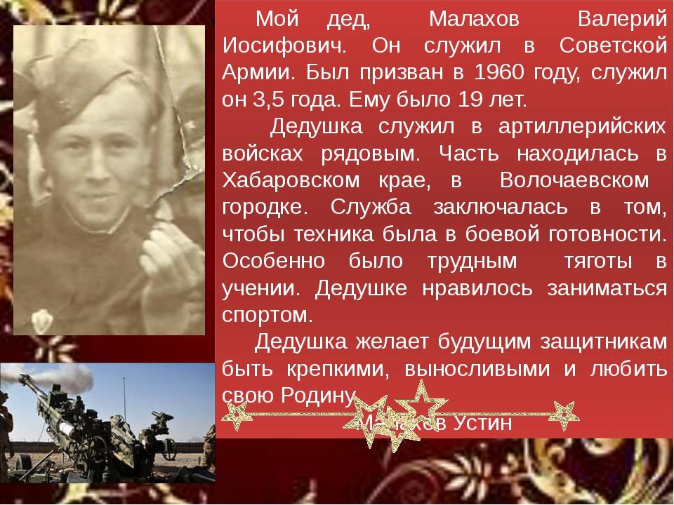 Мой дед, Малахов Валерий Иосифович. Он служил в Советской Армии. Был призва...