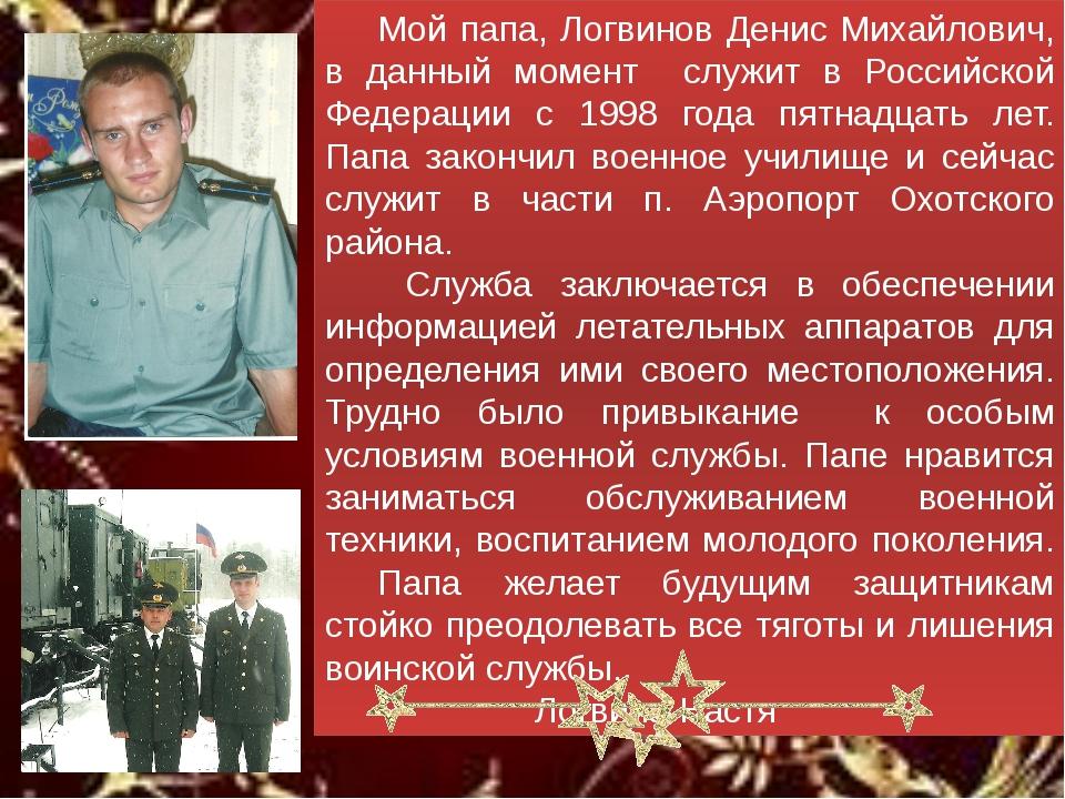 Мой папа, Логвинов Денис Михайлович, в данный момент служит в Российской Фе...