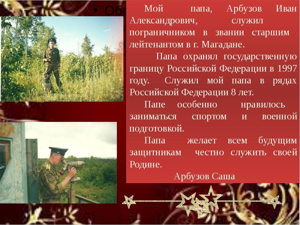 Мой папа, Арбузов Иван Александрович, служил пограничником в звании старшим...