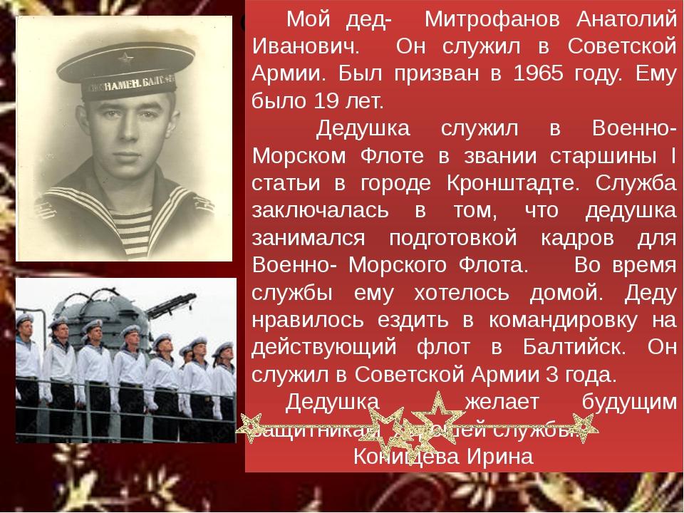 Мой дед- Митрофанов Анатолий Иванович. Он служил в Советской Армии. Был при...