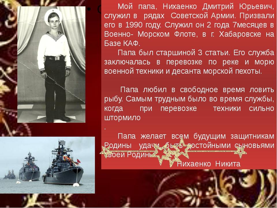 Мой папа, Нихаенко Дмитрий Юрьевич, служил в рядах Советской Армии. Призвал...