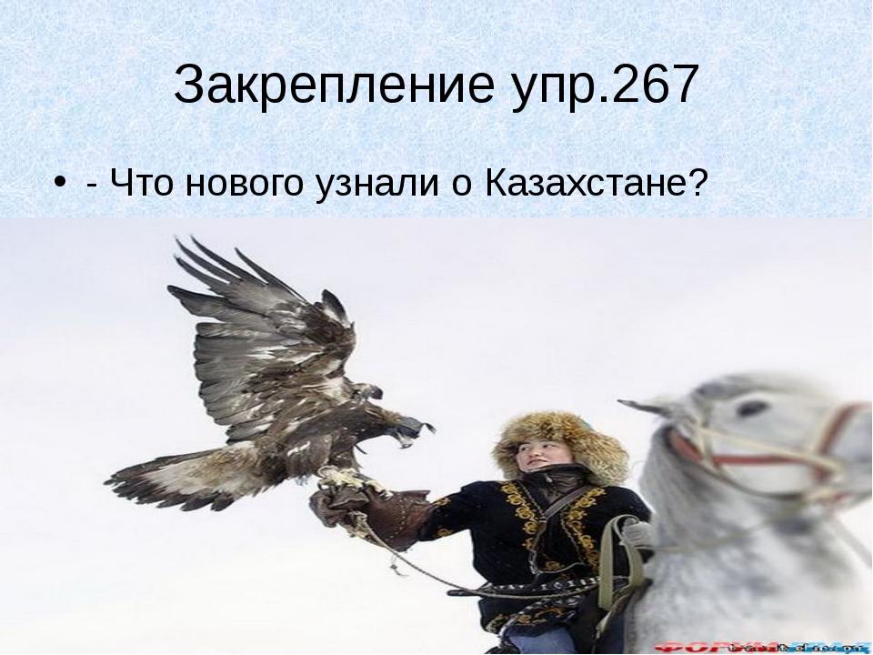 Закрепление упр.267 - Что нового узнали о Казахстане?