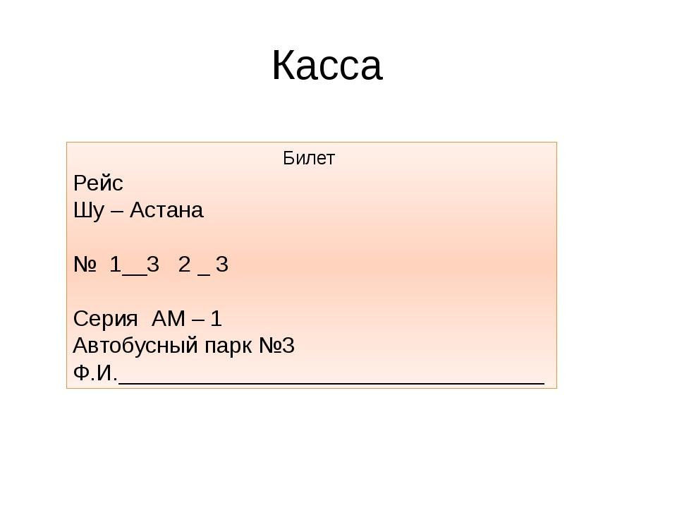 Касса Билет Рейс Шу – Астана № 1__3 2 _ 3 Серия АМ – 1 Автобусный парк №3 Ф.И...