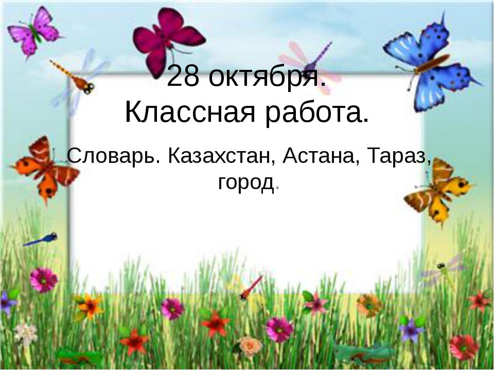 28 октября. Классная работа. Словарь. Казахстан, Астана, Тараз, город.
